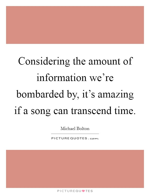 Considering the amount of information we're bombarded by, it's amazing if a song can transcend time Picture Quote #1