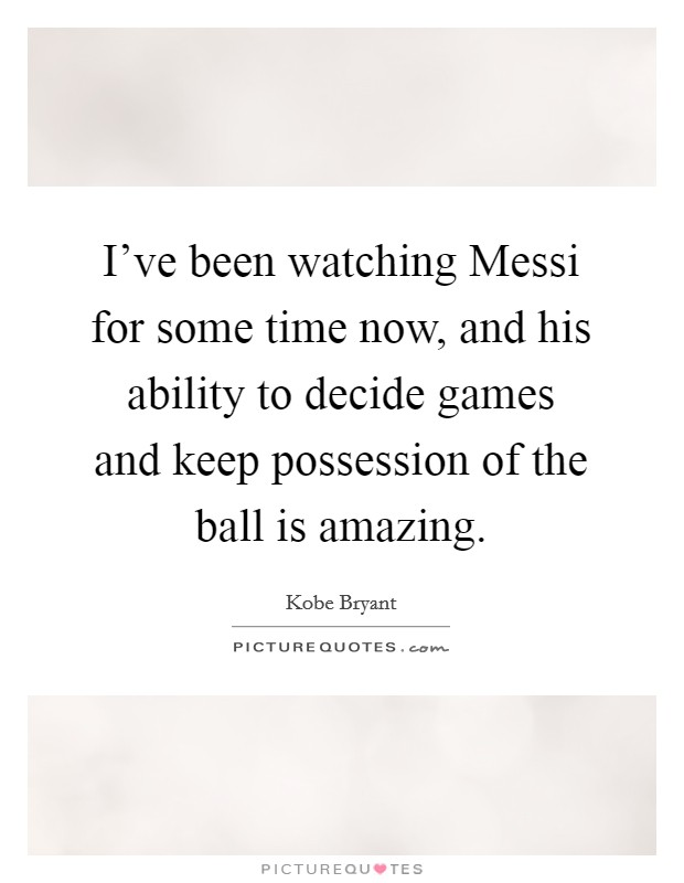 I've been watching Messi for some time now, and his ability to decide games and keep possession of the ball is amazing Picture Quote #1