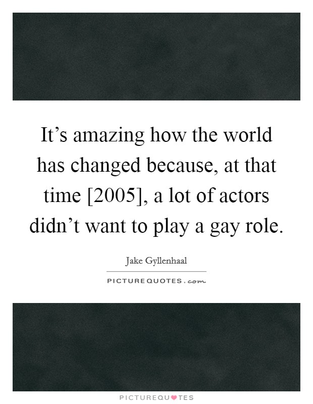 It's amazing how the world has changed because, at that time [2005], a lot of actors didn't want to play a gay role Picture Quote #1