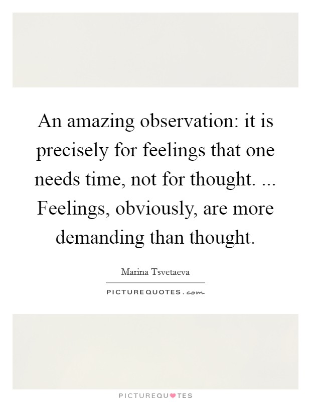 An amazing observation: it is precisely for feelings that one needs time, not for thought. ... Feelings, obviously, are more demanding than thought Picture Quote #1