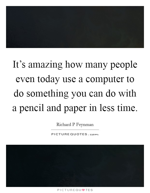 It's amazing how many people even today use a computer to do something you can do with a pencil and paper in less time Picture Quote #1