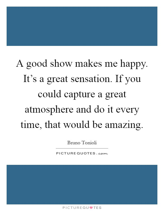 A good show makes me happy. It's a great sensation. If you could capture a great atmosphere and do it every time, that would be amazing Picture Quote #1