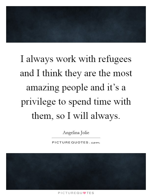 I always work with refugees and I think they are the most amazing people and it's a privilege to spend time with them, so I will always Picture Quote #1