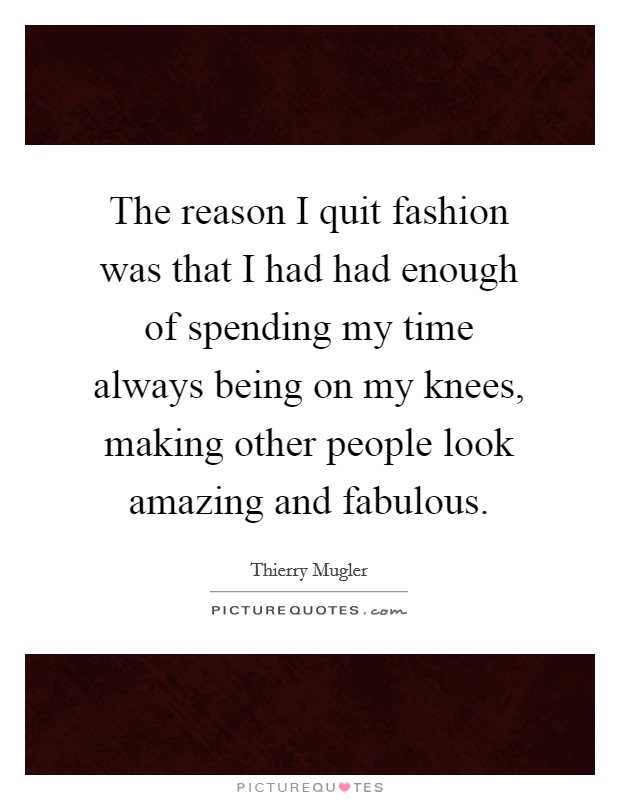The reason I quit fashion was that I had had enough of spending my time always being on my knees, making other people look amazing and fabulous Picture Quote #1
