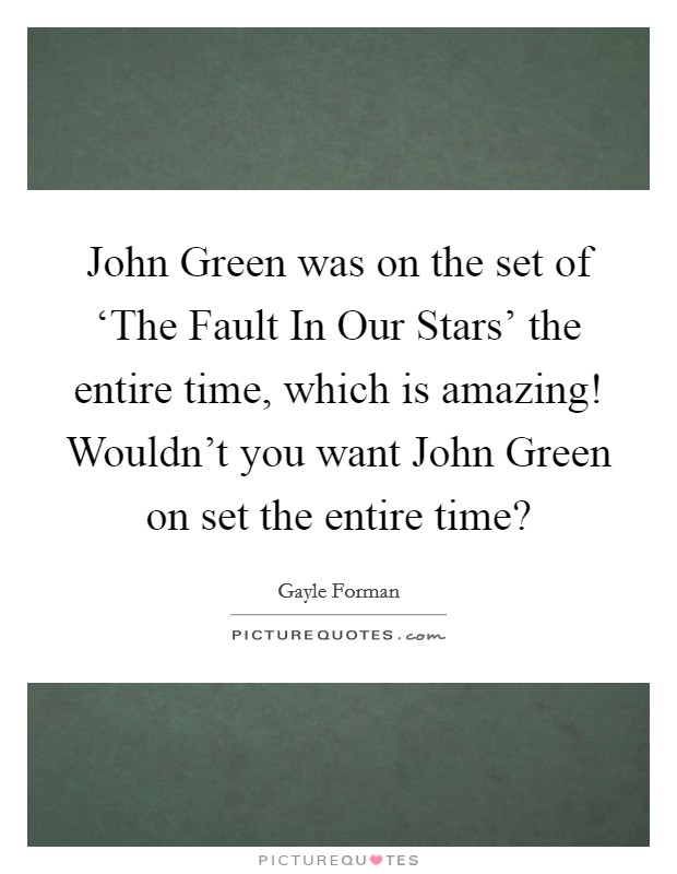 John Green was on the set of 'The Fault In Our Stars' the entire time, which is amazing! Wouldn't you want John Green on set the entire time? Picture Quote #1