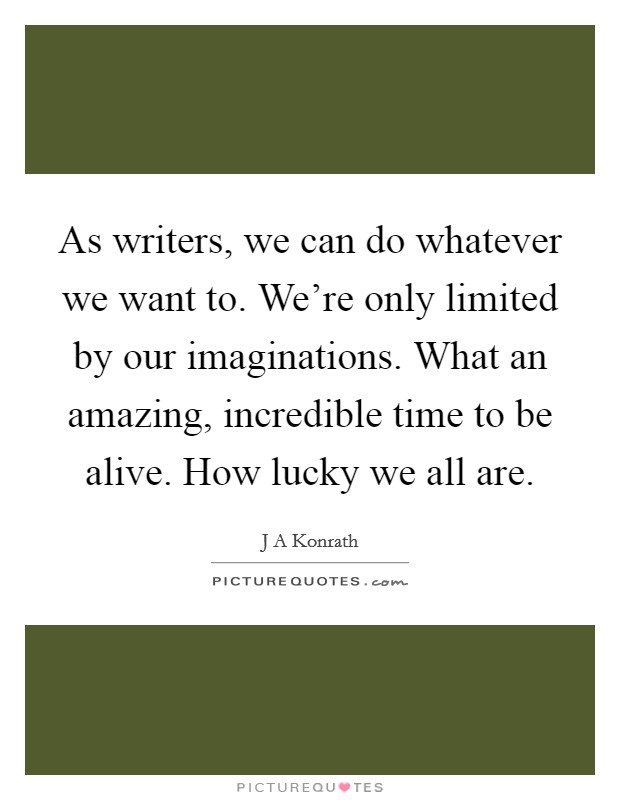 As writers, we can do whatever we want to. We're only limited by our imaginations. What an amazing, incredible time to be alive. How lucky we all are Picture Quote #1