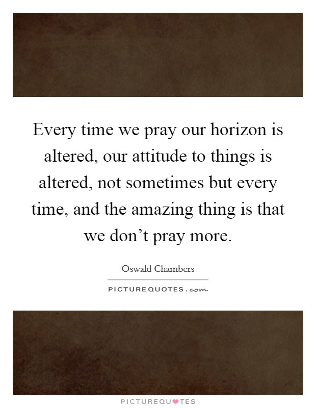 Every time we pray our horizon is altered, our attitude to things is altered, not sometimes but every time, and the amazing thing is that we don't pray more Picture Quote #1