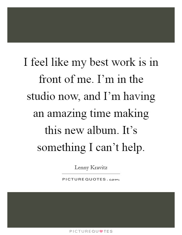 I feel like my best work is in front of me. I'm in the studio now, and I'm having an amazing time making this new album. It's something I can't help Picture Quote #1
