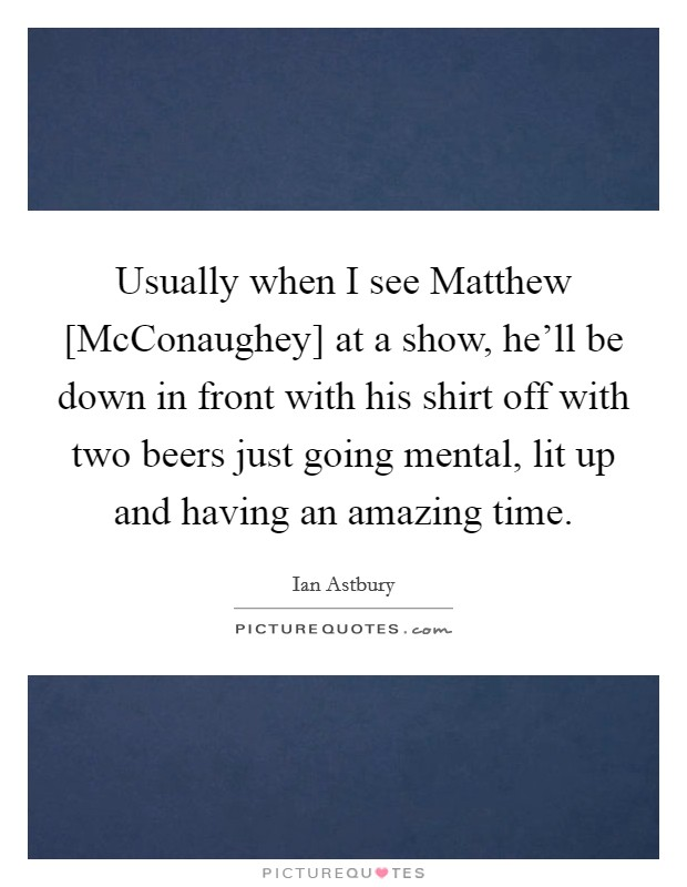 Usually when I see Matthew [McConaughey] at a show, he'll be down in front with his shirt off with two beers just going mental, lit up and having an amazing time Picture Quote #1