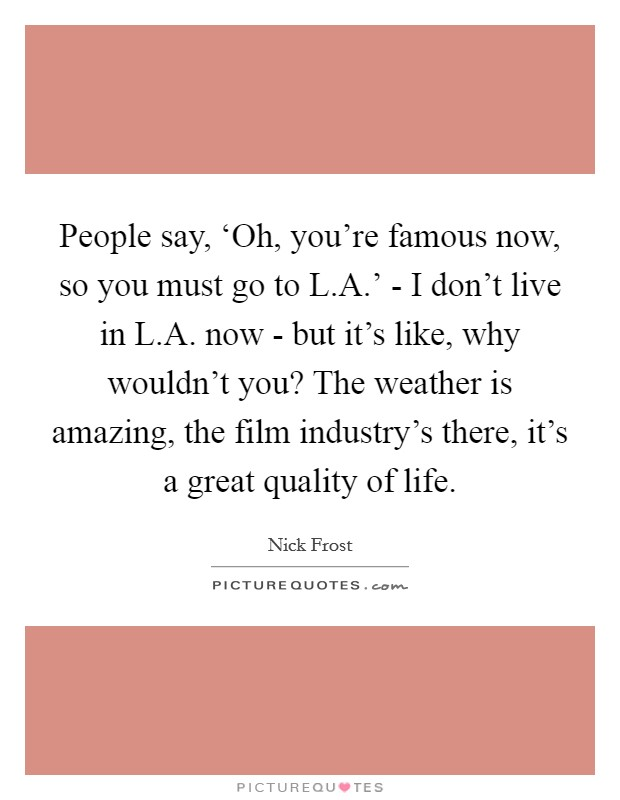 People say, 'Oh, you're famous now, so you must go to L.A.' - I don't live in L.A. now - but it's like, why wouldn't you? The weather is amazing, the film industry's there, it's a great quality of life Picture Quote #1
