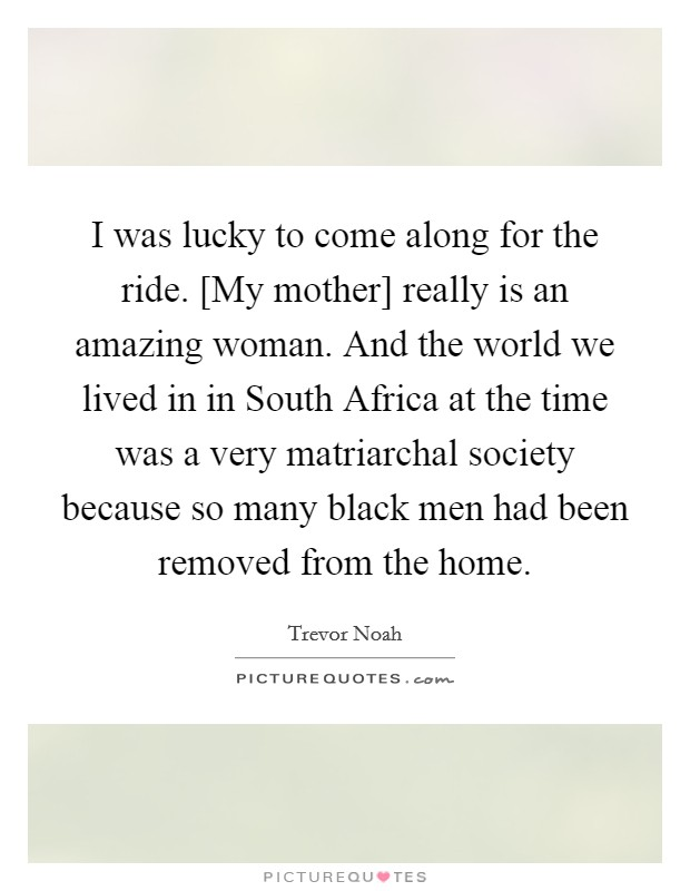 I was lucky to come along for the ride. [My mother] really is an amazing woman. And the world we lived in in South Africa at the time was a very matriarchal society because so many black men had been removed from the home Picture Quote #1