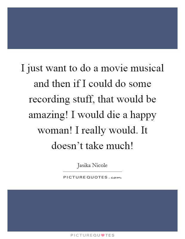 I just want to do a movie musical and then if I could do some recording stuff, that would be amazing! I would die a happy woman! I really would. It doesn't take much! Picture Quote #1