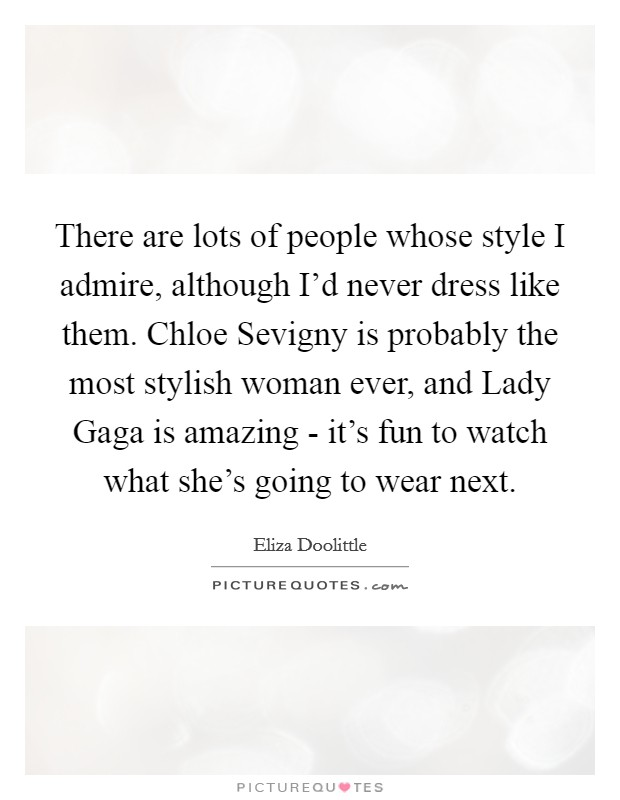 There are lots of people whose style I admire, although I'd never dress like them. Chloe Sevigny is probably the most stylish woman ever, and Lady Gaga is amazing - it's fun to watch what she's going to wear next Picture Quote #1