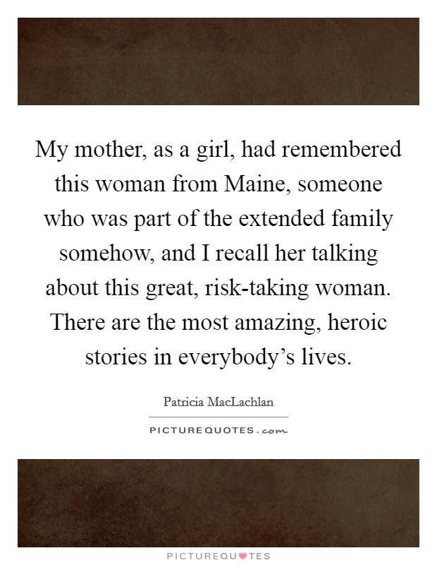 My mother, as a girl, had remembered this woman from Maine, someone who was part of the extended family somehow, and I recall her talking about this great, risk-taking woman. There are the most amazing, heroic stories in everybody's lives Picture Quote #1