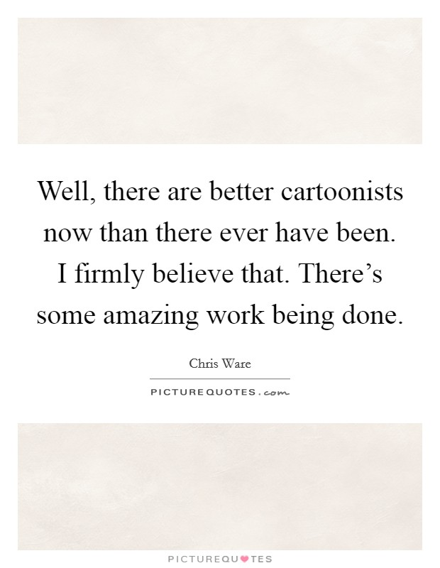 Well, there are better cartoonists now than there ever have been. I firmly believe that. There's some amazing work being done Picture Quote #1