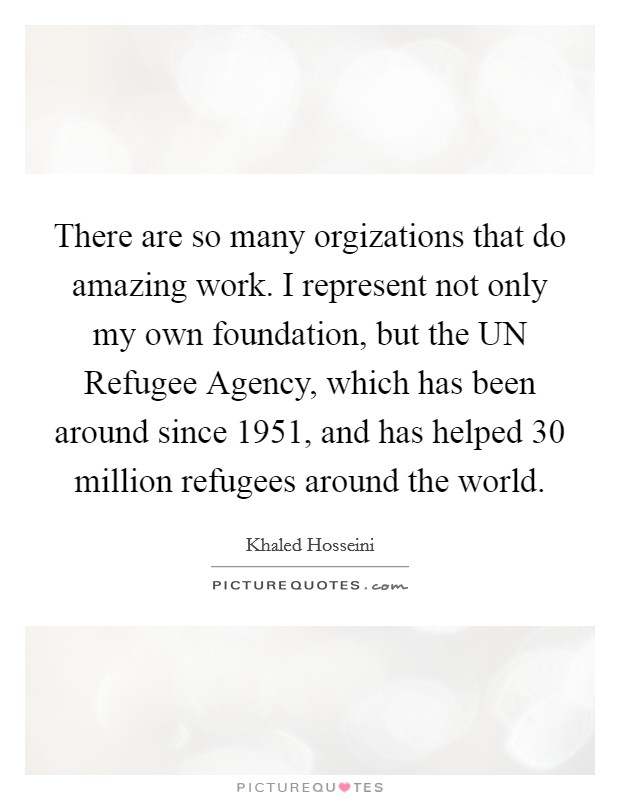 There are so many orgizations that do amazing work. I represent not only my own foundation, but the UN Refugee Agency, which has been around since 1951, and has helped 30 million refugees around the world Picture Quote #1