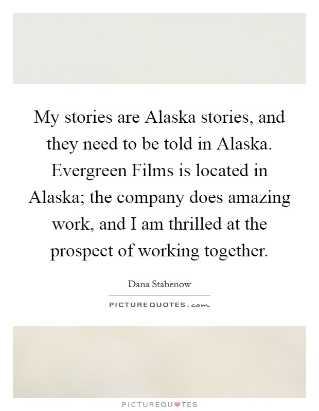 My stories are Alaska stories, and they need to be told in Alaska. Evergreen Films is located in Alaska; the company does amazing work, and I am thrilled at the prospect of working together Picture Quote #1