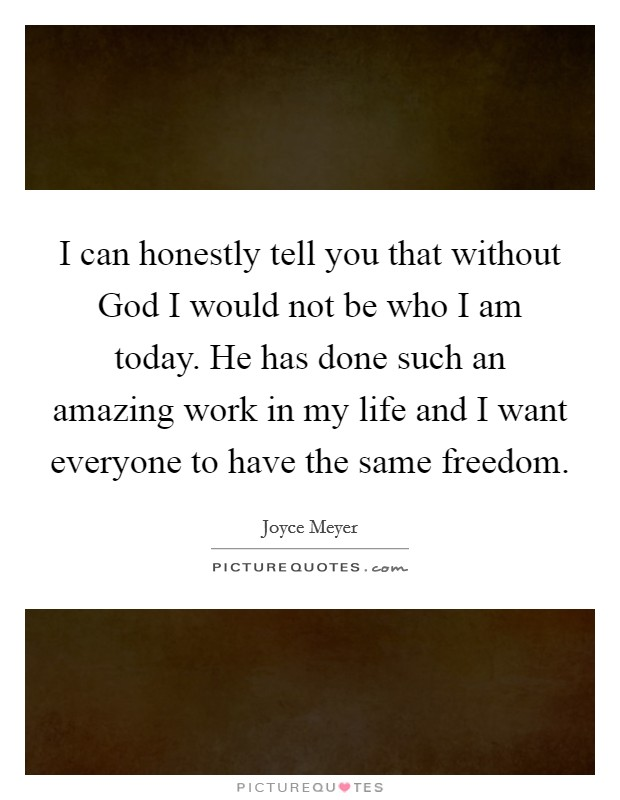 I can honestly tell you that without God I would not be who I am today. He has done such an amazing work in my life and I want everyone to have the same freedom Picture Quote #1