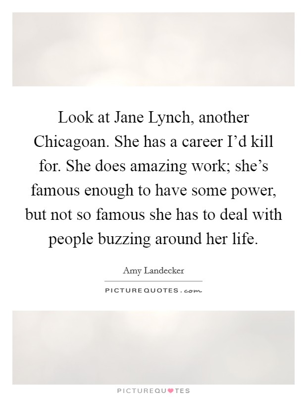 Look at Jane Lynch, another Chicagoan. She has a career I'd kill for. She does amazing work; she's famous enough to have some power, but not so famous she has to deal with people buzzing around her life Picture Quote #1