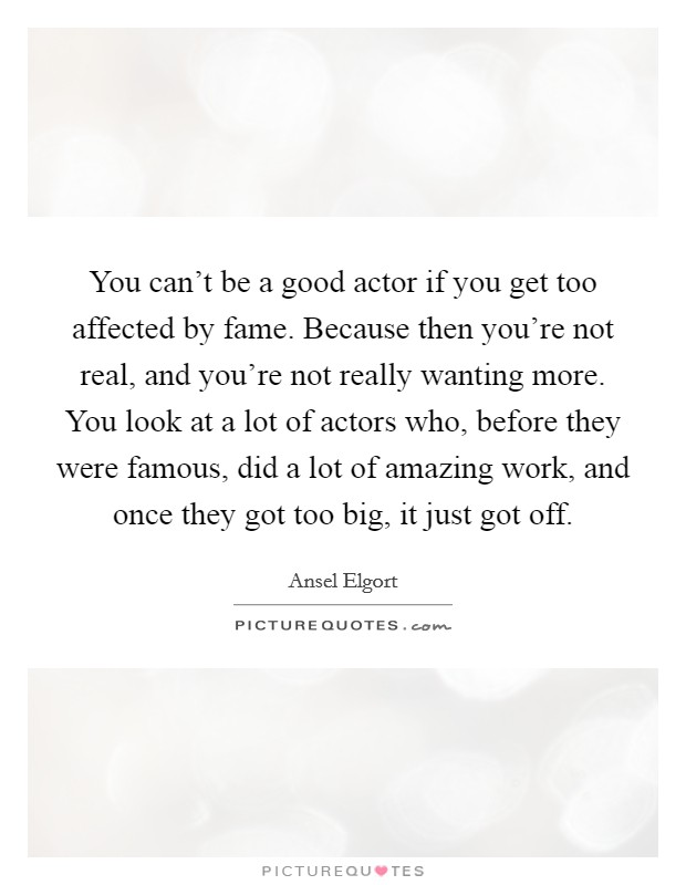 You can't be a good actor if you get too affected by fame. Because then you're not real, and you're not really wanting more. You look at a lot of actors who, before they were famous, did a lot of amazing work, and once they got too big, it just got off Picture Quote #1