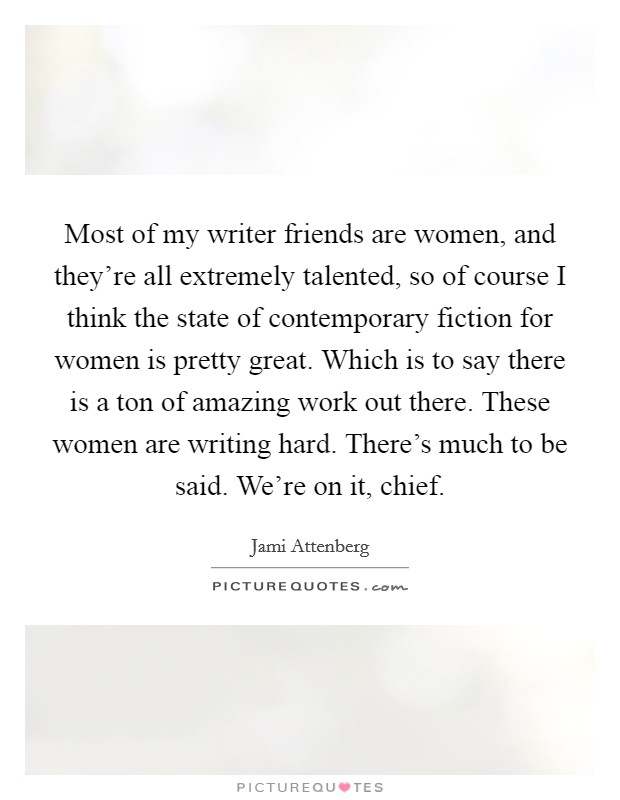 Most of my writer friends are women, and they're all extremely talented, so of course I think the state of contemporary fiction for women is pretty great. Which is to say there is a ton of amazing work out there. These women are writing hard. There's much to be said. We're on it, chief Picture Quote #1