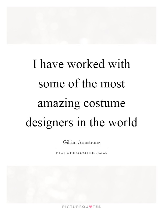 I have worked with some of the most amazing costume designers in the world Picture Quote #1