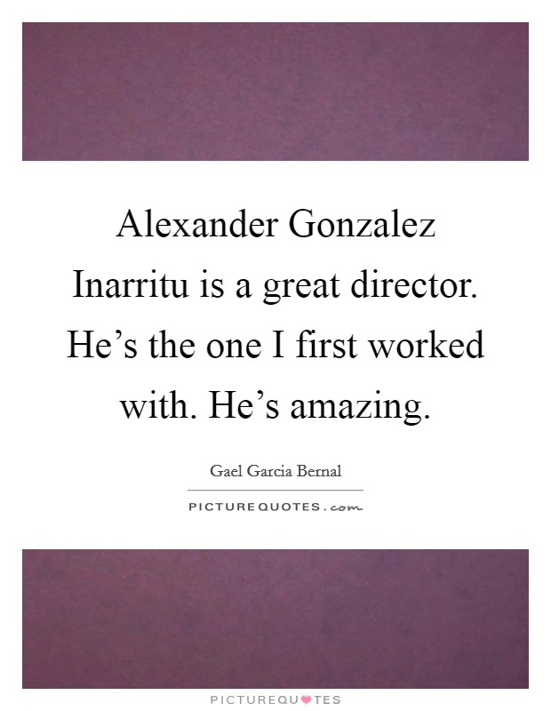 Alexander Gonzalez Inarritu is a great director. He's the one I first worked with. He's amazing Picture Quote #1