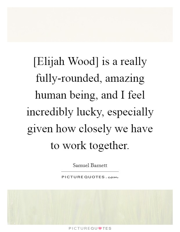 [Elijah Wood] is a really fully-rounded, amazing human being, and I feel incredibly lucky, especially given how closely we have to work together Picture Quote #1
