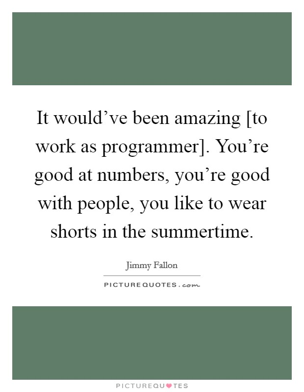 It would've been amazing [to work as programmer]. You're good at numbers, you're good with people, you like to wear shorts in the summertime Picture Quote #1