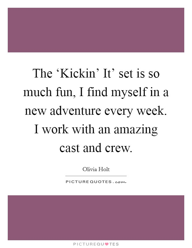The 'Kickin' It' set is so much fun, I find myself in a new adventure every week. I work with an amazing cast and crew Picture Quote #1