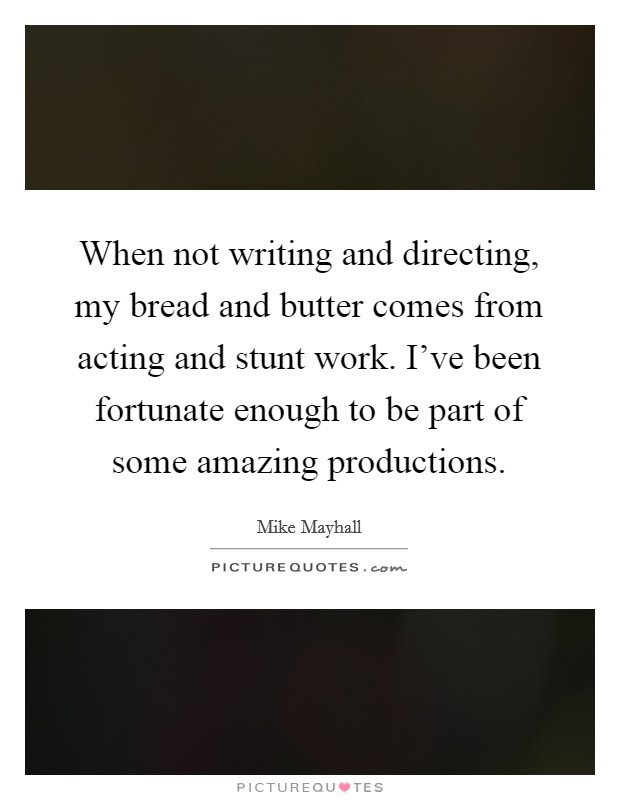 When not writing and directing, my bread and butter comes from acting and stunt work. I've been fortunate enough to be part of some amazing productions Picture Quote #1