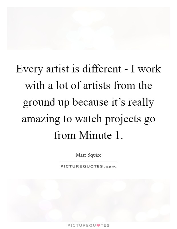 Every artist is different - I work with a lot of artists from the ground up because it's really amazing to watch projects go from Minute 1 Picture Quote #1