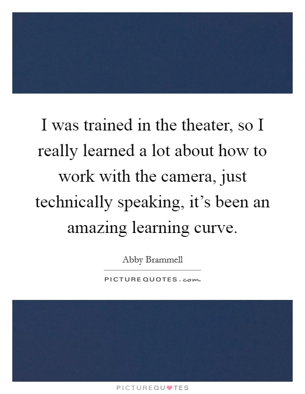 I was trained in the theater, so I really learned a lot about how to work with the camera, just technically speaking, it's been an amazing learning curve Picture Quote #1