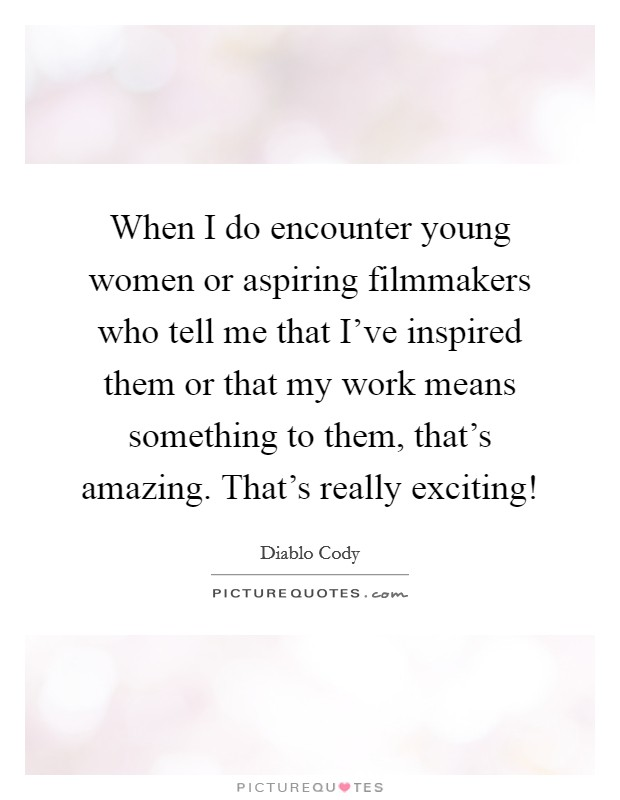 When I do encounter young women or aspiring filmmakers who tell me that I've inspired them or that my work means something to them, that's amazing. That's really exciting! Picture Quote #1