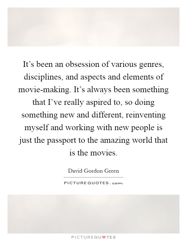 It's been an obsession of various genres, disciplines, and aspects and elements of movie-making. It's always been something that I've really aspired to, so doing something new and different, reinventing myself and working with new people is just the passport to the amazing world that is the movies Picture Quote #1