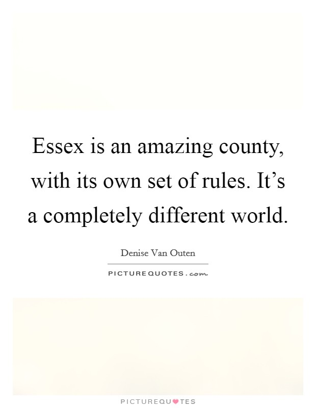 Essex is an amazing county, with its own set of rules. It's a completely different world Picture Quote #1