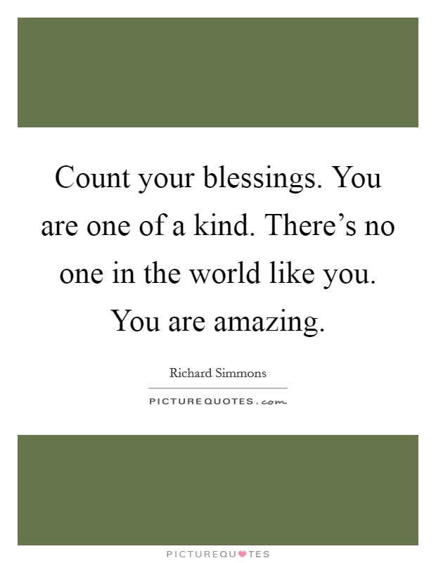 Count your blessings. You are one of a kind. There's no one in the world like you. You are amazing Picture Quote #1