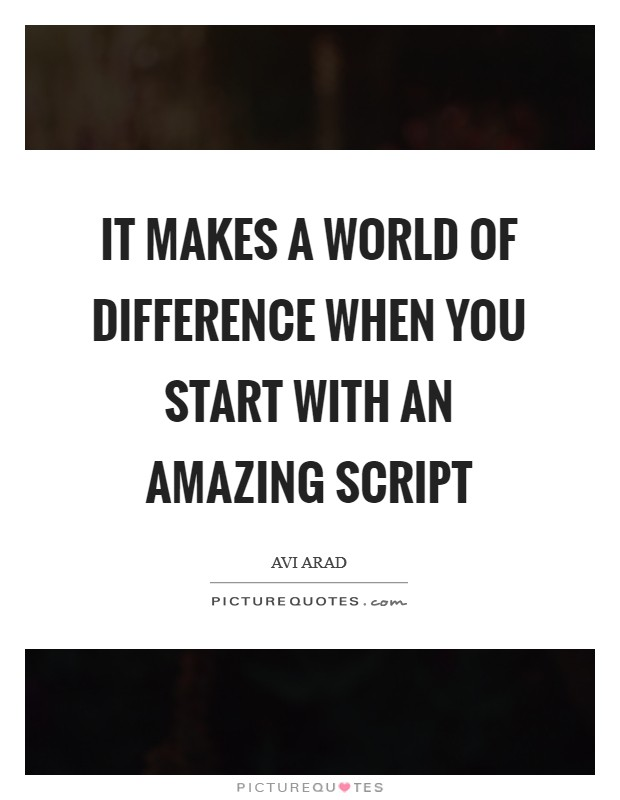 It makes a world of difference when you start with an amazing script Picture Quote #1