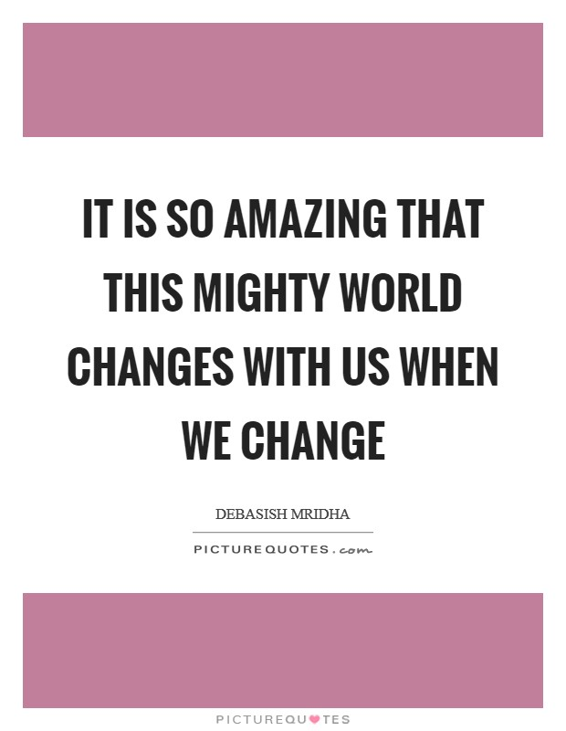 It is so amazing that this mighty world changes with us when we change Picture Quote #1
