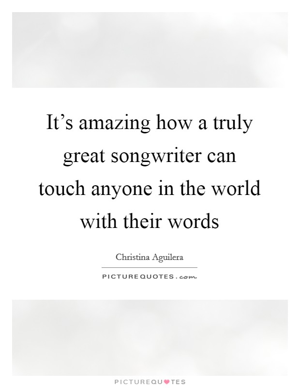 It's amazing how a truly great songwriter can touch anyone in the world with their words Picture Quote #1