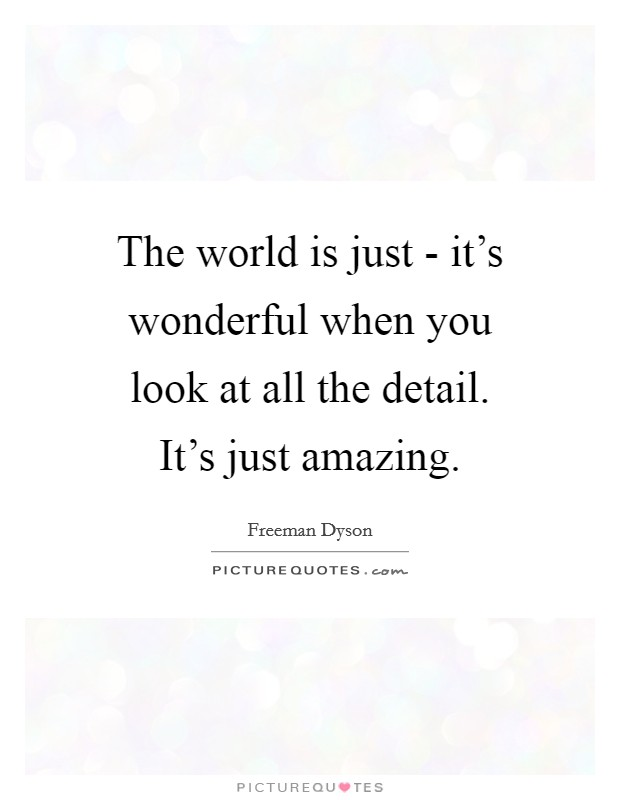 The world is just - it's wonderful when you look at all the detail. It's just amazing Picture Quote #1