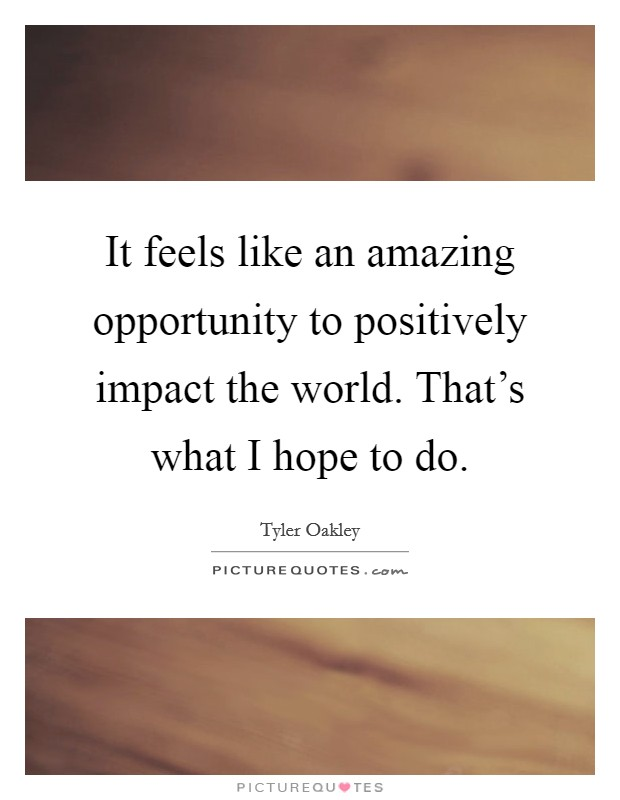 It feels like an amazing opportunity to positively impact the world. That's what I hope to do. Picture Quote #1