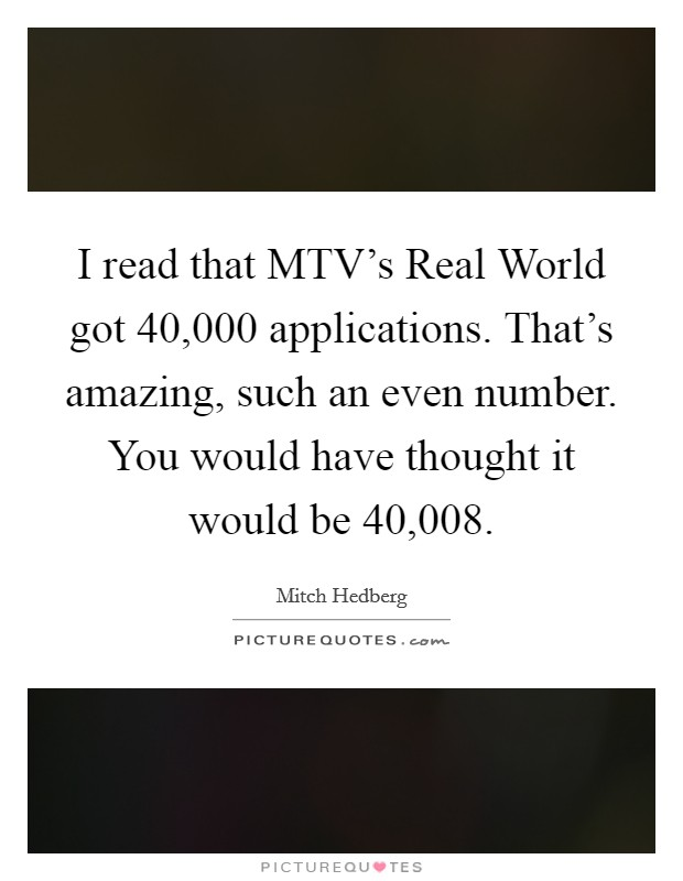 I read that MTV's Real World got 40,000 applications. That's amazing, such an even number. You would have thought it would be 40,008 Picture Quote #1
