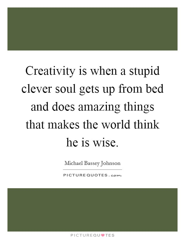 Creativity is when a stupid clever soul gets up from bed and does amazing things that makes the world think he is wise Picture Quote #1