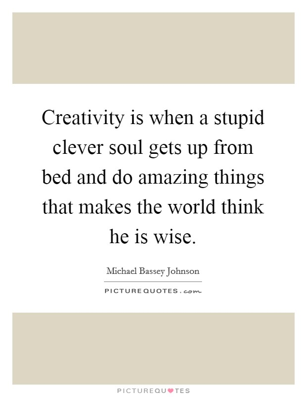 Creativity is when a stupid clever soul gets up from bed and do amazing things that makes the world think he is wise Picture Quote #1