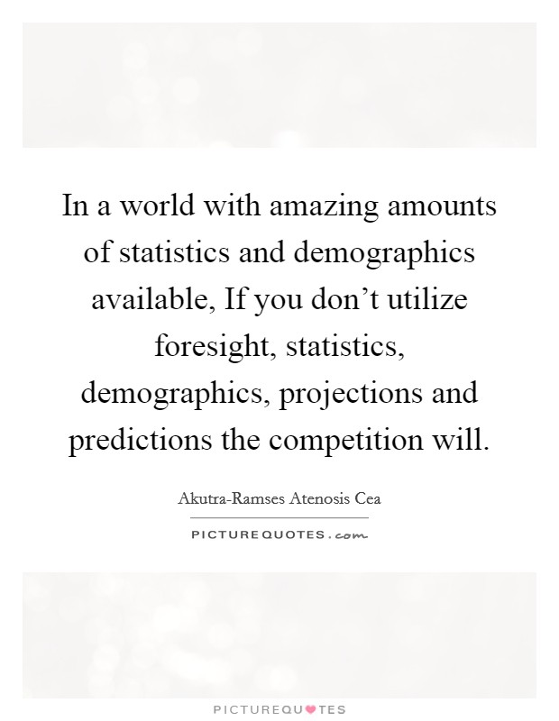 In a world with amazing amounts of statistics and demographics available, If you don't utilize foresight, statistics, demographics, projections and predictions the competition will Picture Quote #1