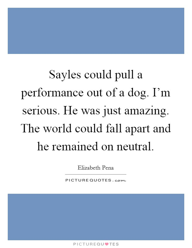 Sayles could pull a performance out of a dog. I'm serious. He was just amazing. The world could fall apart and he remained on neutral Picture Quote #1