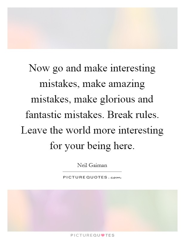 Now go and make interesting mistakes, make amazing mistakes, make glorious and fantastic mistakes. Break rules. Leave the world more interesting for your being here Picture Quote #1
