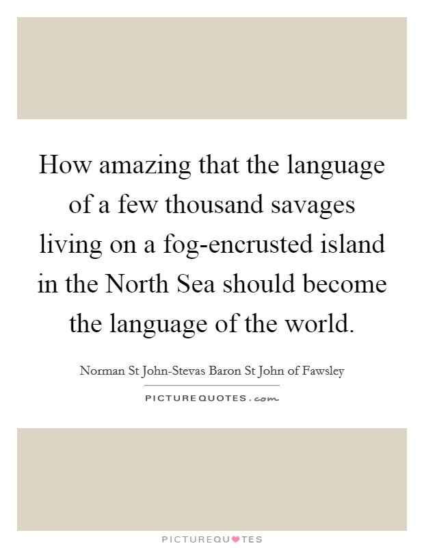 How amazing that the language of a few thousand savages living on a fog-encrusted island in the North Sea should become the language of the world Picture Quote #1