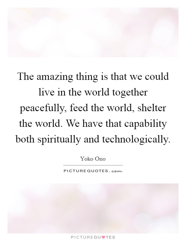 The amazing thing is that we could live in the world together peacefully, feed the world, shelter the world. We have that capability both spiritually and technologically Picture Quote #1